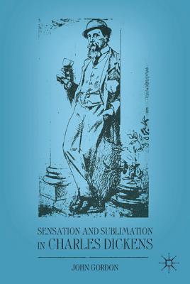 Sensation and Sublimation in Charles Dickens - Gordon, John