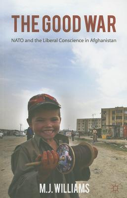 The Good War: Nato and the Liberal Conscience in Afghanistan - Williams, M.J.