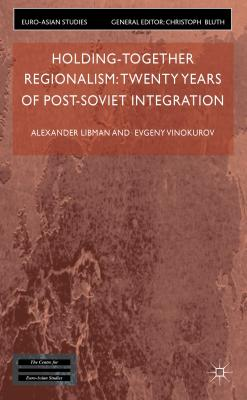 Holding-Together Regionalism: Twenty Years of Post-Soviet Integration - Libman, Alexander, and Vinokurov, Evgeny