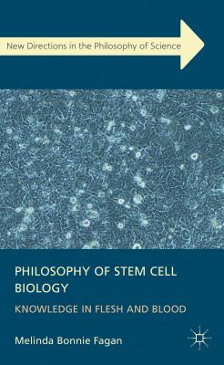 Philosophy of Stem Cell Biology: Knowledge in Flesh and Blood - Fagan, Melinda Bonnie