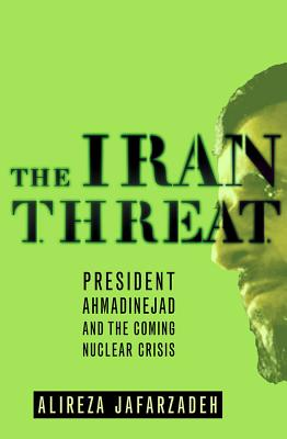 The Iran Threat: President Ahmadinejad and the Coming Nuclear Crisis - Jafarzadeh, Alireza
