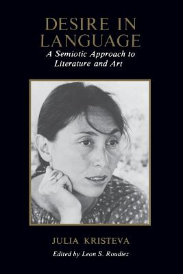 Desire in Language: A Semiotic Approach to Literature & Art - Kristeva, Julia, Professor, and Roudiez, Leon S, Professor (Editor), and Jardine, Alice A (Translated by)