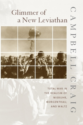 Glimmer of a New Leviathan: Total War in the Realism of Niebuhr, Morgenthau, and Waltz - Craig, Campbell, Professor