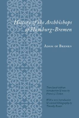 History of the Archbishops of Hamburg-Bremen - Adam of Bremen, Professor, and Adam, and Tschan, Francis Joseph (Translated by)