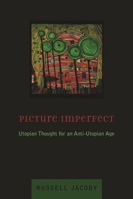 Picture Imperfect: Utopian Thought for an Anti-Utopian Age - Jacoby, Russell, Professor
