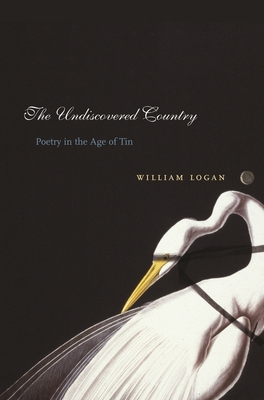 The Undiscovered Country: Poetry in the Age of Tin - Logan, William, Professor