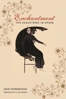 Enchantment: The Seductress in Opera - Starobinski, Jean, Professor, and Delogu, C Jon, Professor (Translated by), and Brombert, Victor (Foreword by)