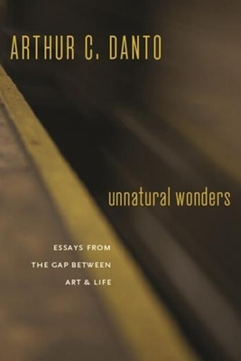 Unnatural Wonders: Essays from the Gap Between Art and Life - Danto, Arthur Coleman