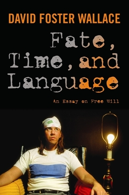Fate, Time, and Language: An Essay on Free Will - Wallace, David Foster, and Cahn, Steven M. (Editor), and Eckert, Maureen (Editor)