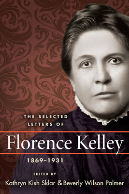 The Selected Letters of Florence Kelley, 1869-1931 - Kelley, Florence, and Sklar, Kathryn Kish (Editor), and Palmer, Beverly Wilson (Editor)