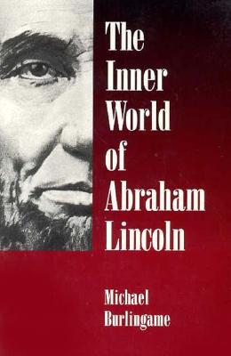 The Inner World of Abraham Lincoln - Burlingame, Michael, Professor