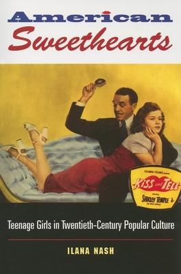 American Sweethearts: Teenage Girls in Twentieth-Century Popular Culture - Nash, Ilana