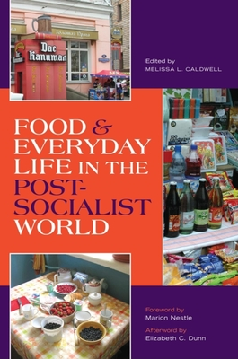 Food & Everyday Life in the Postsocialist World - Caldwell, Melissa L (Editor), and Dunn, Elizabeth Cullen (Afterword by), and Nestle, Marion (Foreword by)