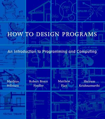 How to Design Programs: An Introduction to Programming and Computing - Felleisen, Matthias, and Findler, Robert Bruce, and Flatt, Matthew