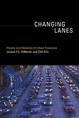 Changing Lanes: Visions and Histories of Urban Freeways - DiMento, Joseph F C, and Ellis, Cliff