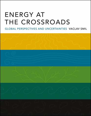 Energy at the Crossroads: Global Perspectives and Uncertainties - Smil, Vaclav