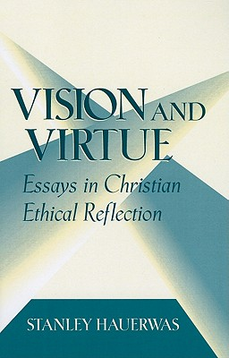 Vision and Virtue: Essays in Christian Ethical Reflection - Hauerwas, Stanley