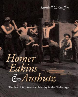 Homer, Eakins, & Anshutz: The Search for American Identity in the Gilded Age - Griffin, Randall C
