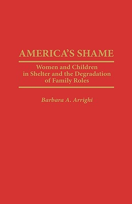 America's Shame: Women and Children in Shelter and the Degradation of Family Roles - Arrighi, Barbara A
