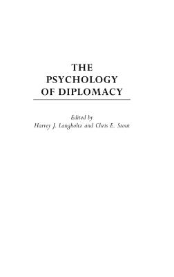 The Psychology of Diplomacy - Langholtz, Harvey (Editor), and Stout, Chris E, Dr. (Editor)