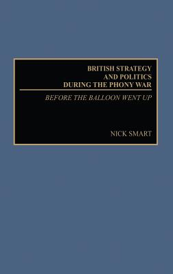 British Strategy and Politics During the Phony War: Before the Balloon Went Up - Kantor, Martin, and Smart, Nick