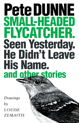 Small-Headed Flycatcher. Seen Yesterday. He Didn't Leave His Name.: And Other Stories - Dunne, Pete