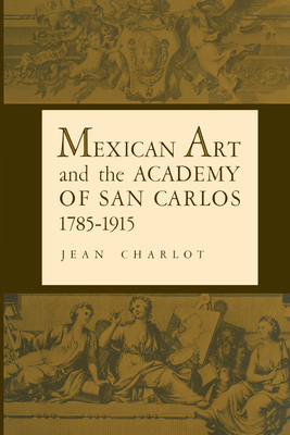 Mexican Art and the Academy of San Carlos, 1785-1915 - Charlot, Jean, and Weismann, Elizabeth Wilder (Foreword by)
