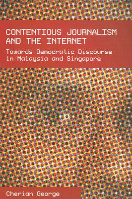 Contentious Journalism and the Internet: Toward Democratic Discourse in Malaysia and Singapore - George, Cherian