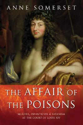 The Affair of the Poisons: Murder, Infanticide and Satanism at the Court of Louis XIV - Somerset, Anne