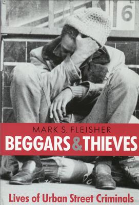 Beggars and Thieves: Lives of Urban Street Criminals - Fleisher, Mark S
