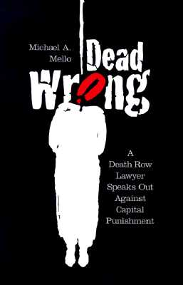 Dead Wrong: A Death Row Lawyer Speaks Out Against Capitol Punishment - Mello, Michael A, and Von Drehle, David (Foreword by)