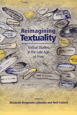 Reimagining Textuality: Textual Studies in the Late Age of Print - Loizeaux, Elizabeth Bergmann (Editor), and Fraistat, Neil, Professor (Editor)