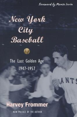 New York City Baseball: The Last Golden Age 1947-1957 - Frommer, Harvey, and Irvin, Monte (Foreword by)