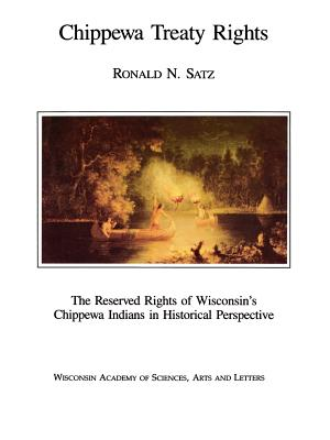 Chippewa Treaty Rights: The Reserved Rights of Wisconsin's Chippewa Indians in Historical Perspective - Satz, Ronald N, and Strickland, Rennard (Foreword by)