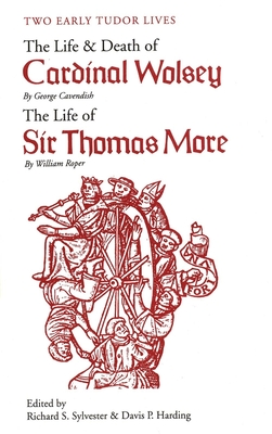 Two Early Tudor Lives: The Life and Death of Cardinal Wolsey by George Cavendish; The Life of Sir Thomas More by William Roper - Cavendish, George, and Roper, William, and Sylvester, Ricahrd S