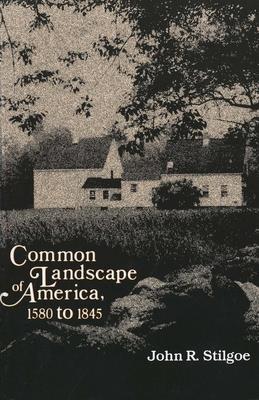Common Landscape of America, 1580-1845 - Stilgoe, John R, Professor