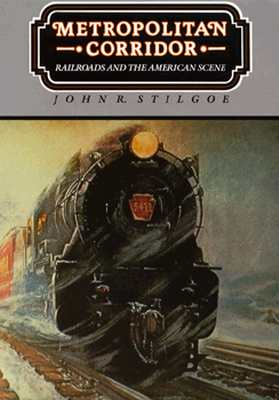 Metropolitan Corridor: Railroads and the American Scene - Stilgoe, John R, Professor