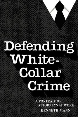 Defending White Collar Crime: A Portrait of Attorneys at Work - Mann, Kenneth