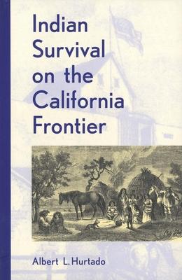 Indian Survival on the California Frontier - Hurtado, Albert L