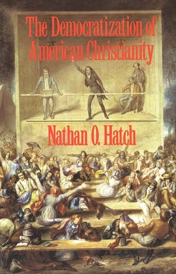 The Democratization of American Christianity - Hatch, Nathan O, Professor