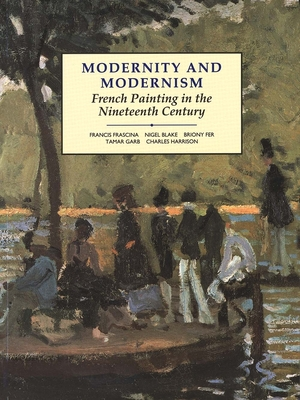 Modernity and Modernism: French Painting in the Nineteenth Century - Frascina, Francis, Professor, and Harrison, Charles, and Garb, Tamar, Professor