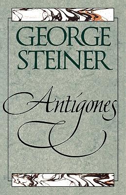 Antigones: How the Antigone Legend Has Endured in Western Literature, Art, and Thought - Steiner, George, Mr.