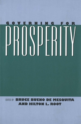 Governing for Prosperity - Root, Hilton L, Mr. (Editor), and Bueno de Mesquita, Bruce, Professor (Editor), and de Mesquita, Bruce Bueno (Editor)