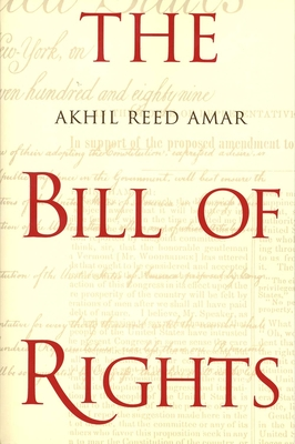 The Bill of Rights: Creation and Reconstruction - Amar, Akhil Reed, Professor, J.D.