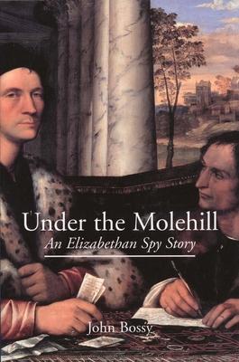Under the Molehill: An Elizabethan Spy Story - Bossy, John