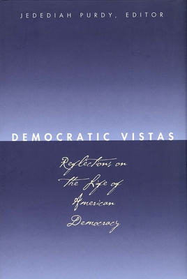 Democratic Vistas: Reflections on the Life of American Democracy - Purdy, Jedediah (Editor), and Kronman, Anthony T, Professor (Editor), and Farrar, Cynthia (Editor)