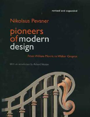 Pioneers of Modern Design: From William Morris to Walter Gropius; Revised and Expanded Edition - Pevsner, Nikolaus, and Weston, Richard (Introduction by)