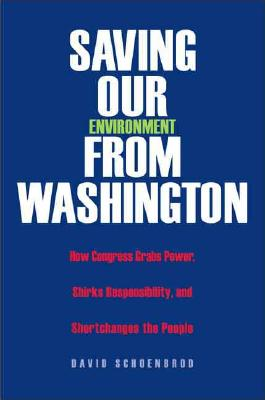 Saving Our Environment from Washington: How Congress Grabs Power, Shirks Responsibility, and Shortchanges the People - Schoenbrod, David, Professor