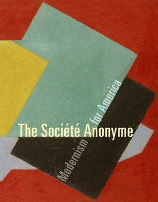 The Societe Anonyme: Modernism for America - Gross, Jennifer R, Ms. (Editor), and Bohan, Ruth L (Contributions by), and Greenberg, Susan (Contributions by)