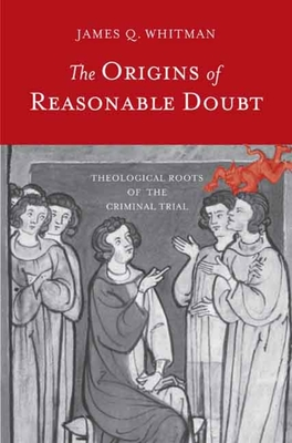 The Origins of Reasonable Doubt: Theological Roots of the Criminal Trial - Whitman, James Q